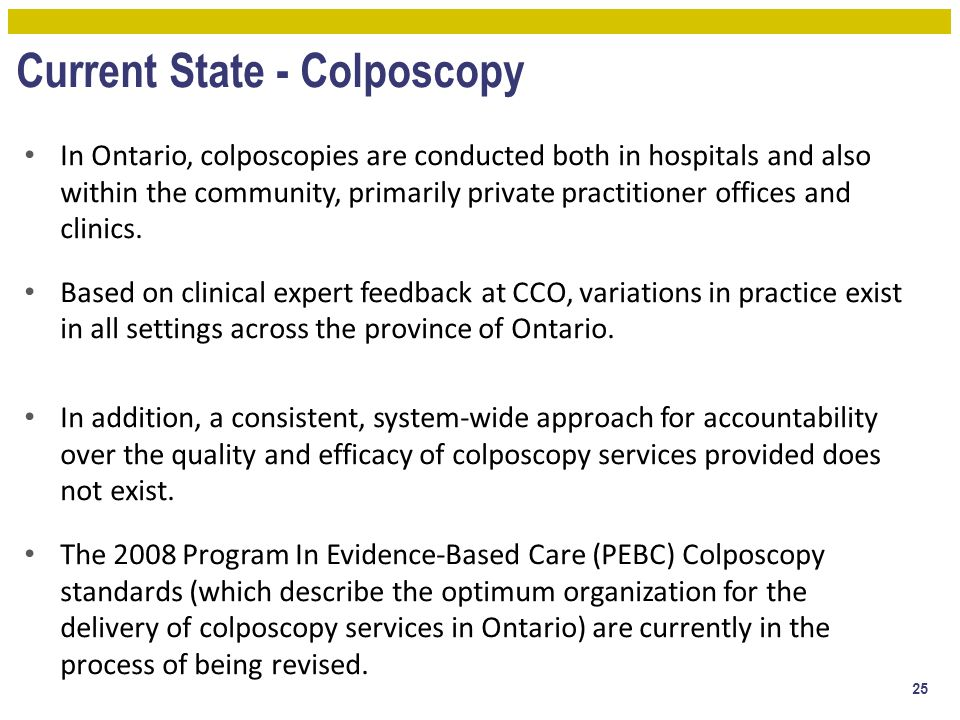 Current State - Colposcopy In Ontario, colposcopies are conducted both in hospitals and also within the community, primarily private practitioner offi
