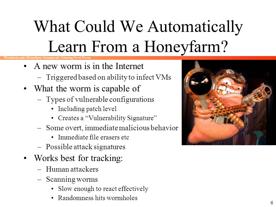 Wormholes and a Honeyfarm: Automatically Detecting Novel Worms 6 What Could We Automatically Learn From a Honeyfarm? A new worm is in the Internet –Tr