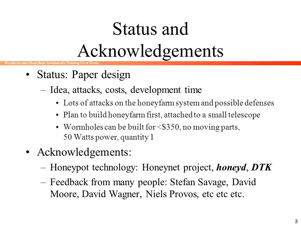 Wormholes and a Honeyfarm: Automatically Detecting Novel Worms 8 Status and Acknowledgements Status: Paper design –Idea, attacks, costs, development t