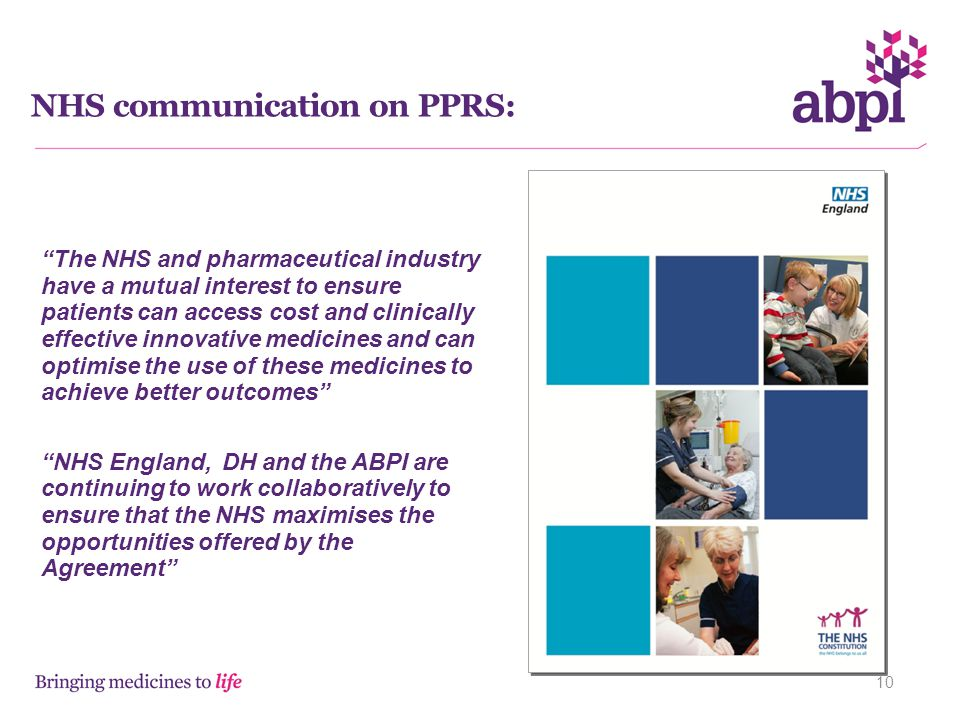 NHS communication on PPRS: 10 The NHS and pharmaceutical industry have a mutual interest to ensure patients can access cost and clinically effective innovative medicines and can optimise the use of these medicines to achieve better outcomes NHS England, DH and the ABPI are continuing to work collaboratively to ensure that the NHS maximises the opportunities offered by the Agreement