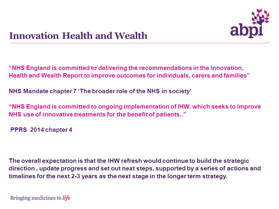 Innovation Health and Wealth NHS England is committed to delivering the recommendations in the Innovation, Health and Wealth Report to improve outcomes for individuals, carers and families NHS Mandate chapter 7 'The broader role of the NHS in society' NHS England is committed to ongoing implementation of IHW, which seeks to improve NHS use of innovative treatments for the benefit of patients.. PPRS 2014 chapter 4 The overall expectation is that the IHW refresh would continue to build the strategic direction, update progress and set out next steps, supported by a series of actions and timelines for the next 2-3 years as the next stage in the longer term strategy.