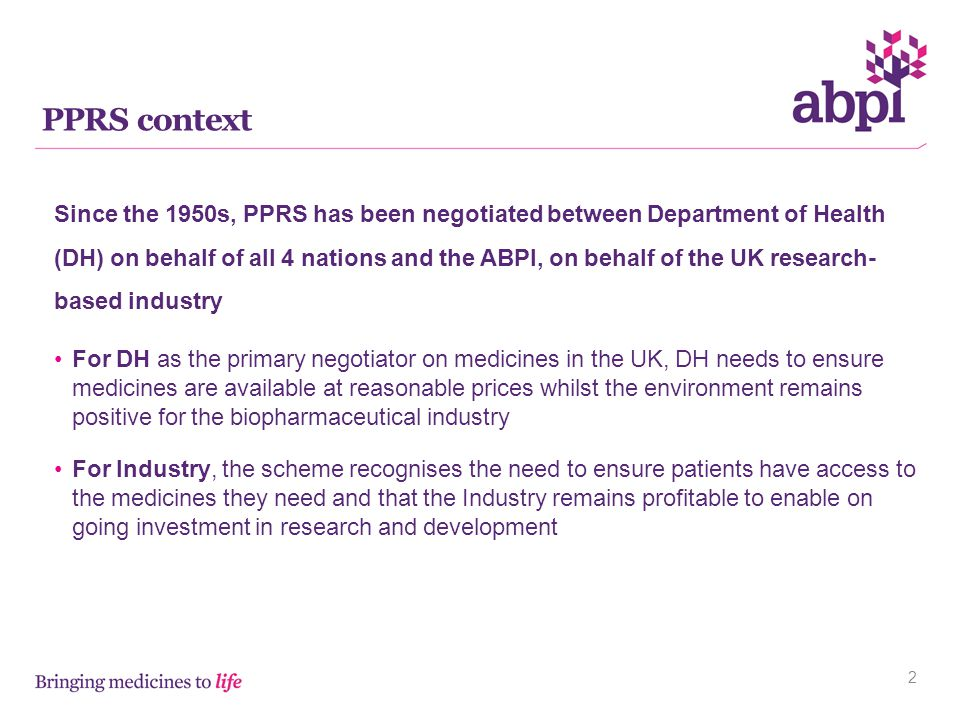 PPRS context 2 Since the 1950s, PPRS has been negotiated between Department of Health (DH) on behalf of all 4 nations and the ABPI, on behalf of the UK research- based industry For DH as the primary negotiator on medicines in the UK, DH needs to ensure medicines are available at reasonable prices whilst the environment remains positive for the biopharmaceutical industry For Industry, the scheme recognises the need to ensure patients have access to the medicines they need and that the Industry remains profitable to enable on going investment in research and development