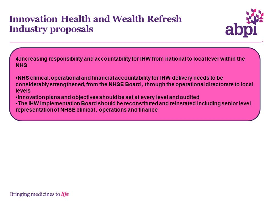 Innovation Health and Wealth Refresh Industry proposals 4.Increasing responsibility and accountability for IHW from national to local level within the NHS NHS clinical, operational and financial accountability for IHW delivery needs to be considerably strengthened, from the NHSE Board, through the operational directorate to local levels Innovation plans and objectives should be set at every level and audited The IHW Implementation Board should be reconstituted and reinstated including senior level representation of NHSE clinical, operations and finance