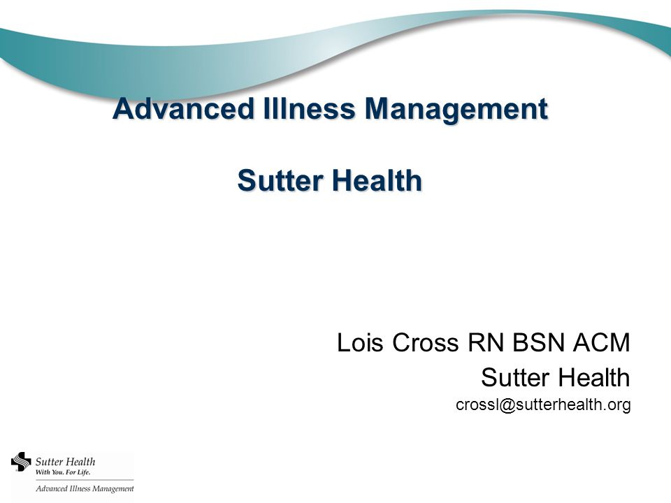 Advanced Illness Management Sutter Health Lois Cross RN BSN ACM Sutter Health crossl@sutterhealth.org