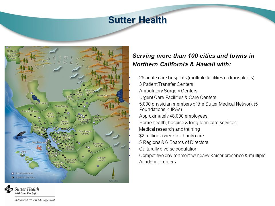 Sutter Health 25 acute care hospitals (multiple facilities do transplants) 3 Patient Transfer Centers Ambulatory Surgery Centers Urgent Care Facilities & Care Centers 5,000 physician members of the Sutter Medical Network (5 Foundations, 4 IPAs) Approximately 48,000 employees Home health, hospice & long-term care services Medical research and training $2 million a week in charity care 5 Regions & 6 Boards of Directors Culturally diverse population Competitive environment w/ heavy Kaiser presence & multiple Academic centers Serving more than 100 cities and towns in Northern California & Hawaii with: