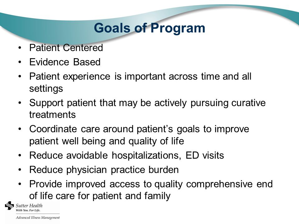 Goals of Program Patient Centered Evidence Based Patient experience is important across time and all settings Support patient that may be actively pursuing curative treatments Coordinate care around patient's goals to improve patient well being and quality of life Reduce avoidable hospitalizations, ED visits Reduce physician practice burden Provide improved access to quality comprehensive end of life care for patient and family