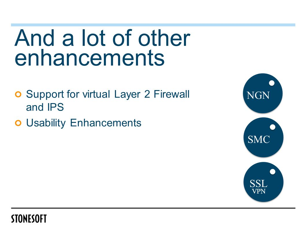And a lot of other enhancements Support for virtual Layer 2 Firewall and IPS Usability Enhancements SMC NGN SSL VPN