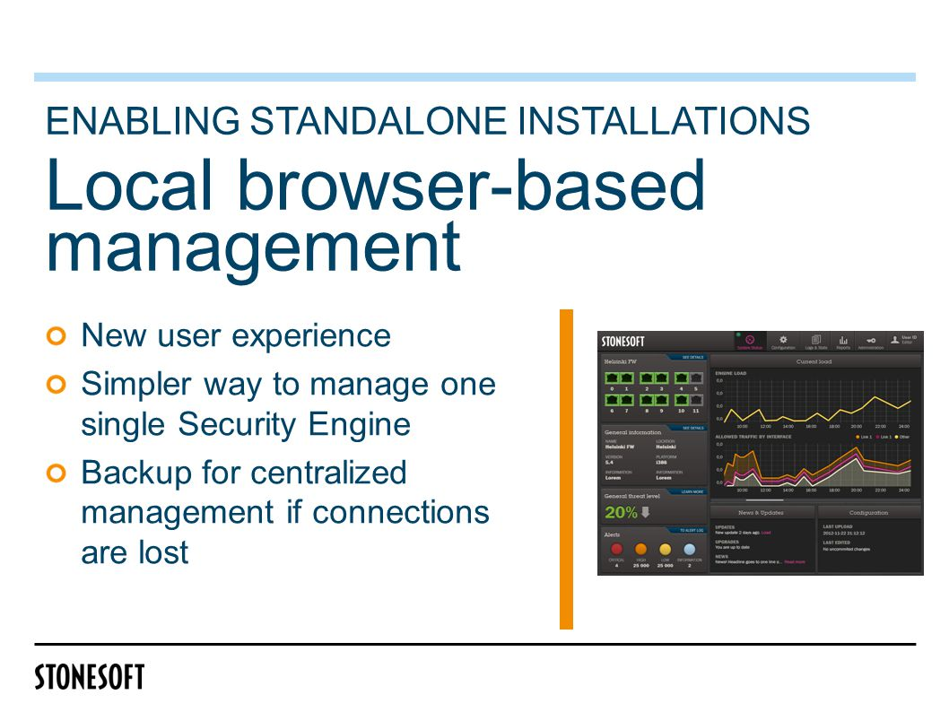 Local browser-based management ENABLING STANDALONE INSTALLATIONS New user experience Simpler way to manage one single Security Engine Backup for centralized management if connections are lost