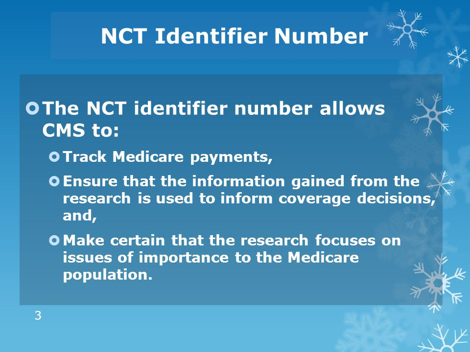 NCT Identifier Number  The NCT identifier number allows CMS to:  Track Medicare payments,  Ensure that the information gained from the research is used to inform coverage decisions, and,  Make certain that the research focuses on issues of importance to the Medicare population.