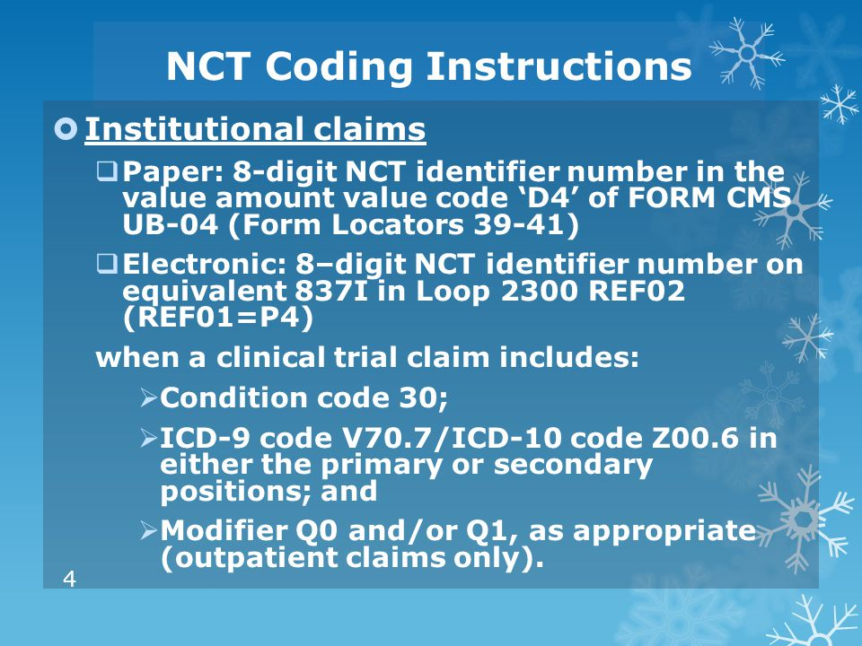 NCT Coding Instructions  Institutional claims  Paper: 8-digit NCT identifier number in the value amount value code 'D4' of FORM CMS UB-04 (Form Loca