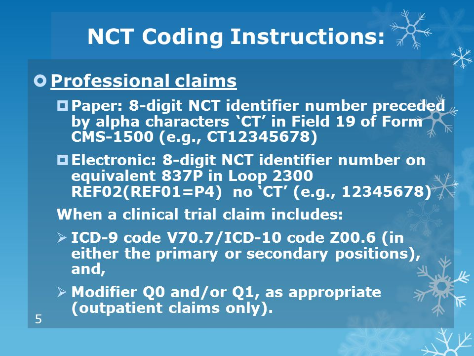 NCT Coding Instructions:  Professional claims  Paper: 8-digit NCT identifier number preceded by alpha characters 'CT' in Field 19 of Form CMS-1500 (