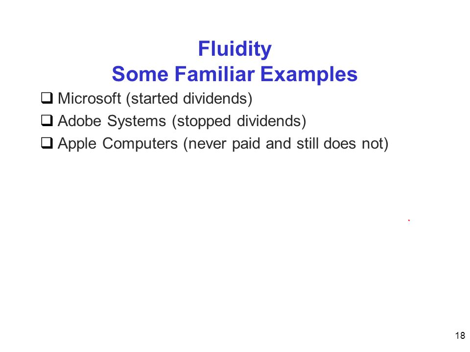 Fluidity Some Familiar Examples  Microsoft (started dividends)  Adobe Systems (stopped dividends)  Apple Computers (never paid and still does not) 18