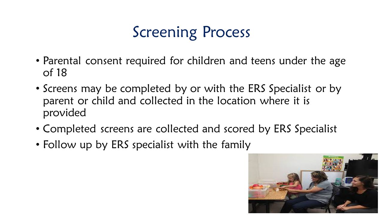 Screening Process Parental consent required for children and teens under the age of 18 Screens may be completed by or with the ERS Specialist or by pa