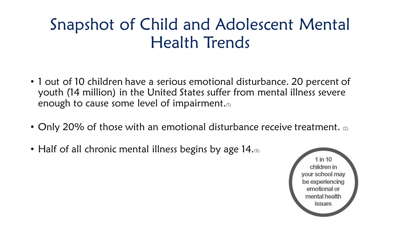Snapshot of Child and Adolescent Mental Health Trends 1 out of 10 children have a serious emotional disturbance. 20 percent of youth (14 million) in t