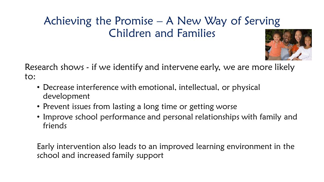 Achieving the Promise – A New Way of Serving Children and Families Research shows - if we identify and intervene early, we are more likely to: Decreas