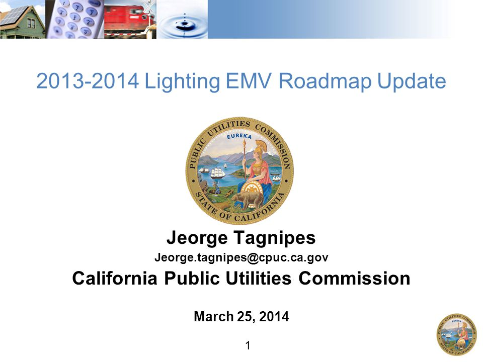 1 2013-2014 Lighting EMV Roadmap Update Jeorge Tagnipes Jeorge.tagnipes@cpuc.ca.gov California Public Utilities Commission March 25, 2014