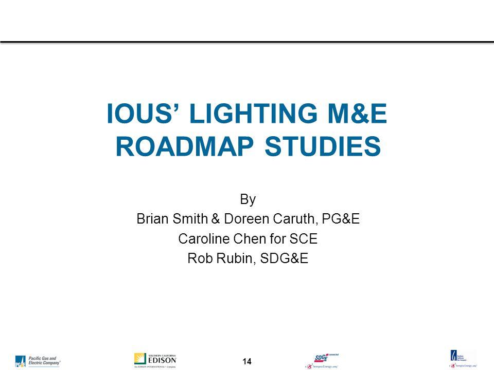 14 IOUS' LIGHTING M&E ROADMAP STUDIES By Brian Smith & Doreen Caruth, PG&E Caroline Chen for SCE Rob Rubin, SDG&E