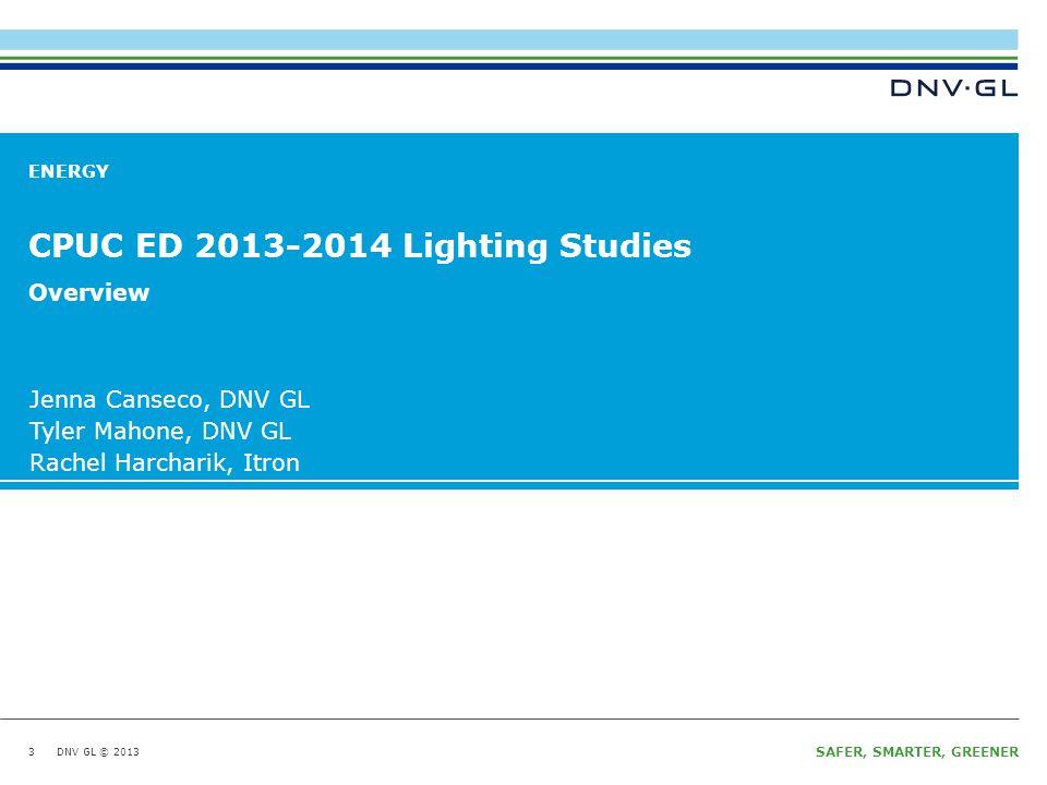DNV GL © 2013 January 15, 2014 SAFER, SMARTER, GREENER DNV GL © 2013 ENERGY Jenna Canseco, DNV GL Tyler Mahone, DNV GL Rachel Harcharik, Itron CPUC ED 2013-2014 Lighting Studies 3 Overview