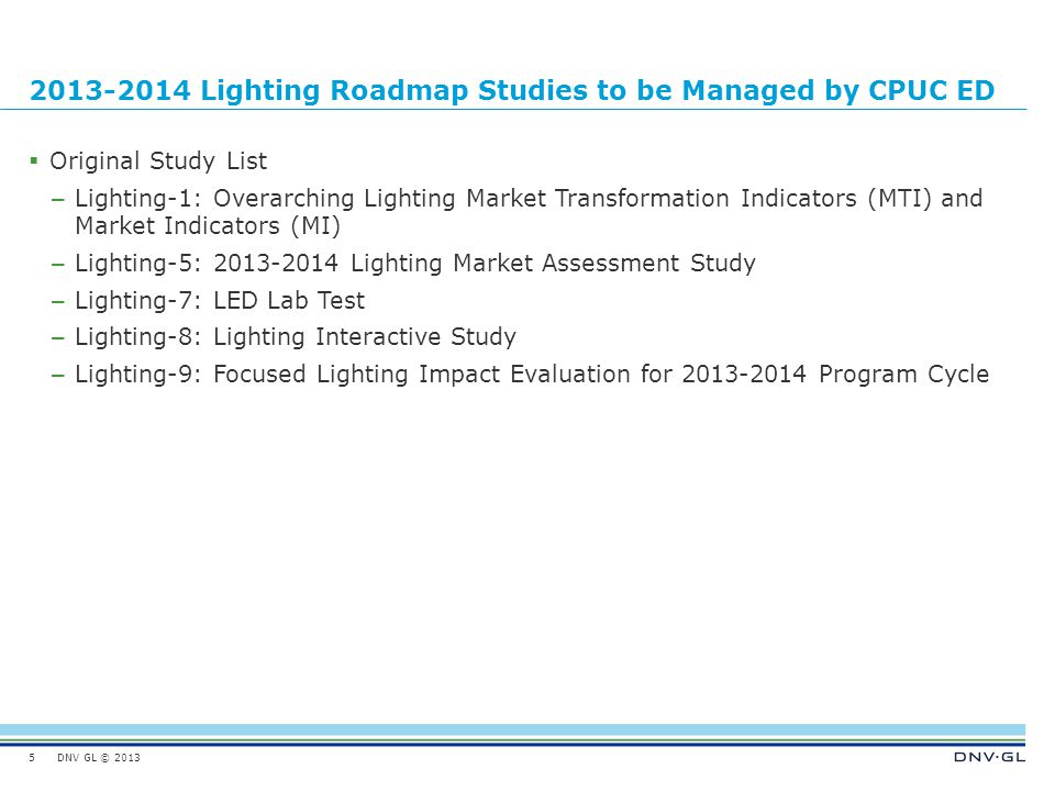 DNV GL © 2013 January 15, 2014 2013-2014 Lighting Roadmap Studies to be Managed by CPUC ED  Original Study List – Lighting-1: Overarching Lighting Market Transformation Indicators (MTI) and Market Indicators (MI) – Lighting-5: 2013-2014 Lighting Market Assessment Study – Lighting-7: LED Lab Test – Lighting-8: Lighting Interactive Study – Lighting-9: Focused Lighting Impact Evaluation for 2013-2014 Program Cycle 5