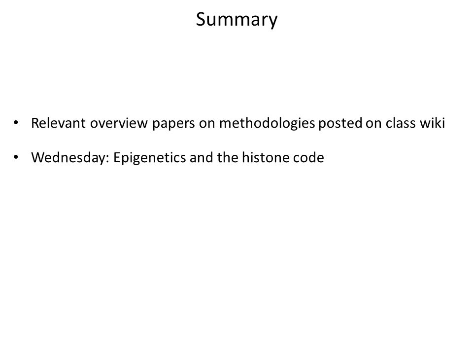 Summary Relevant overview papers on methodologies posted on class wiki Wednesday: Epigenetics and the histone code