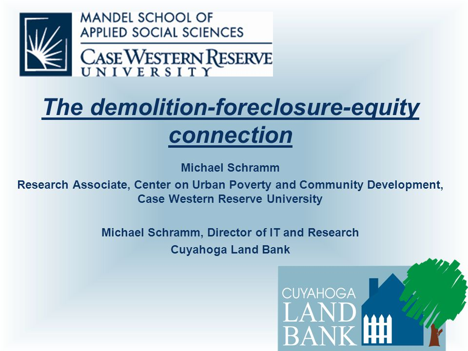 The demolition-foreclosure-equity connection Michael Schramm Research Associate, Center on Urban Poverty and Community Development, Case Western Reserve University Michael Schramm, Director of IT and Research Cuyahoga Land Bank 1