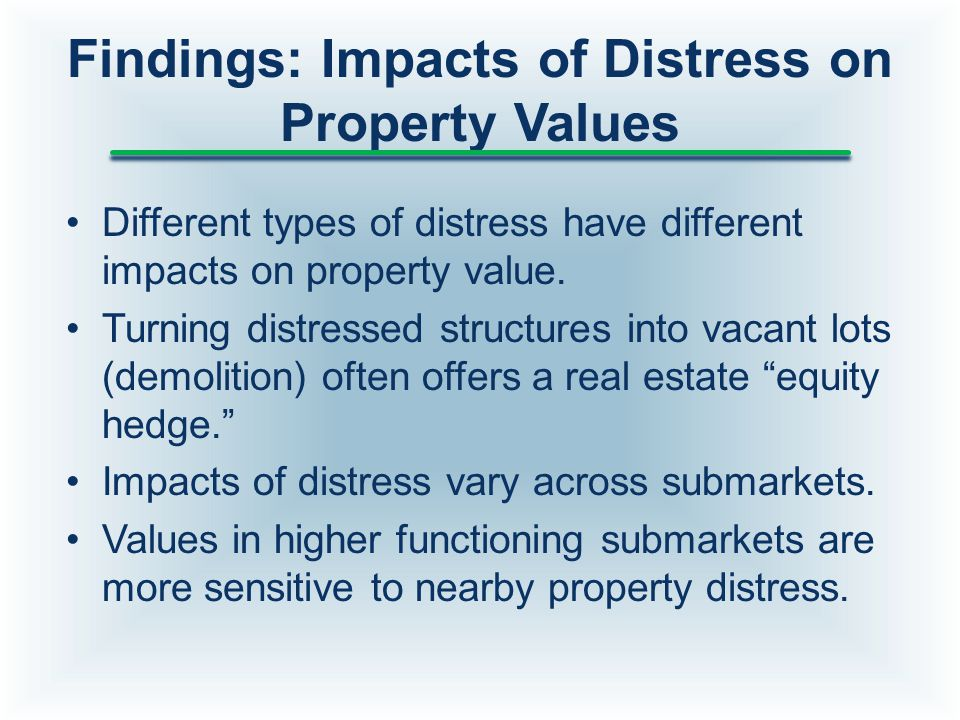 Findings: Impacts of Distress on Property Values Different types of distress have different impacts on property value. Turning distressed structures i
