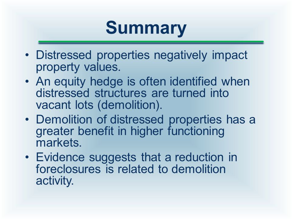 Summary Distressed properties negatively impact property values. An equity hedge is often identified when distressed structures are turned into vacant