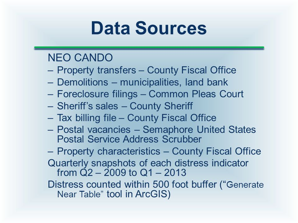 Data Sources NEO CANDO –Property transfers – County Fiscal Office –Demolitions – municipalities, land bank –Foreclosure filings – Common Pleas Court –Sheriff's sales – County Sheriff –Tax billing file – County Fiscal Office –Postal vacancies – Semaphore United States Postal Service Address Scrubber –Property characteristics – County Fiscal Office Quarterly snapshots of each distress indicator from Q2 – 2009 to Q1 – 2013 Distress counted within 500 foot buffer ( Generate Near Table tool in ArcGIS)