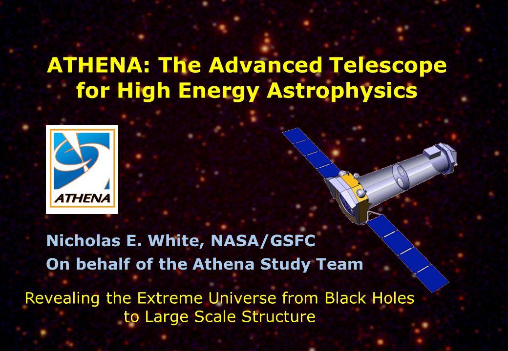 Athena – Advanced Telescope for High Energy Astrophysics ATHENA: The Advanced Telescope for High Energy Astrophysics Nicholas E. White, NASA/GSFC On b