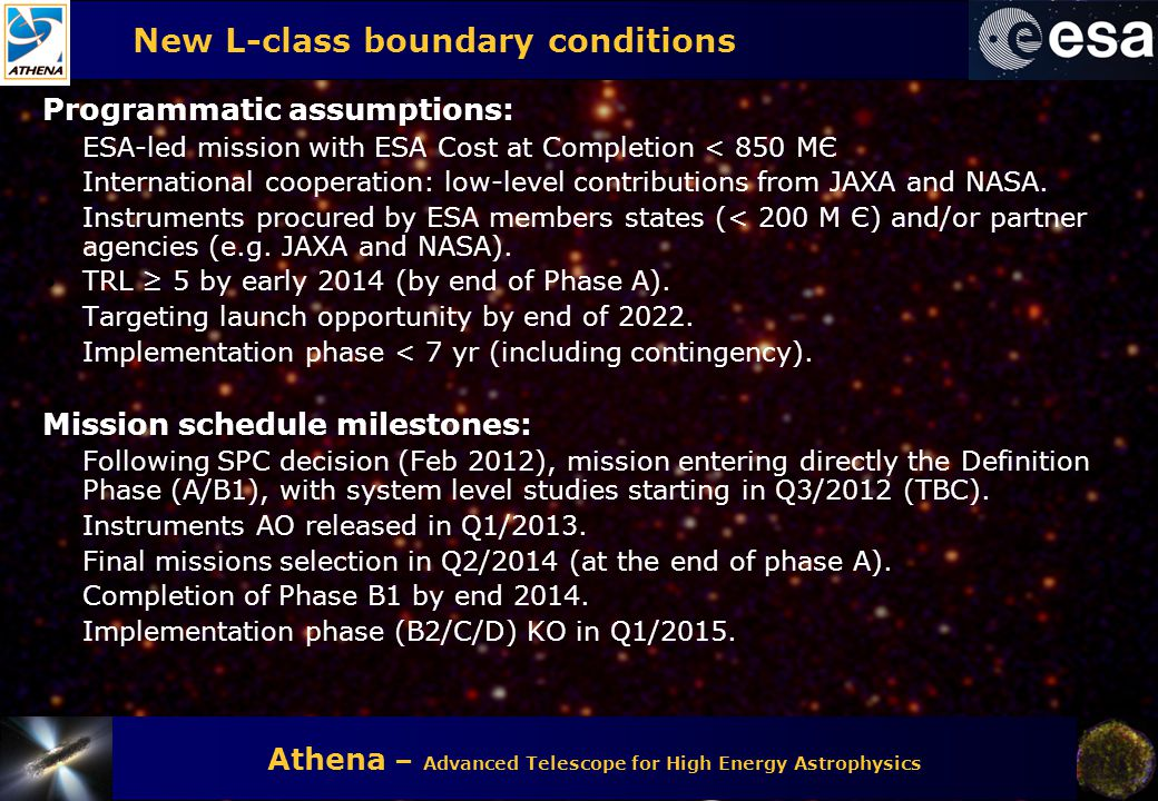 Athena – Advanced Telescope for High Energy Astrophysics New L-class boundary conditions Programmatic assumptions: ESA-led mission with ESA Cost at Co