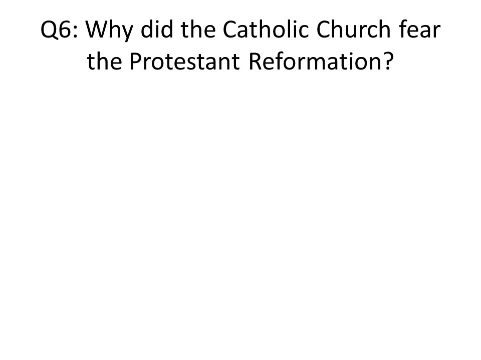 Q6: Why did the Catholic Church fear the Protestant Reformation