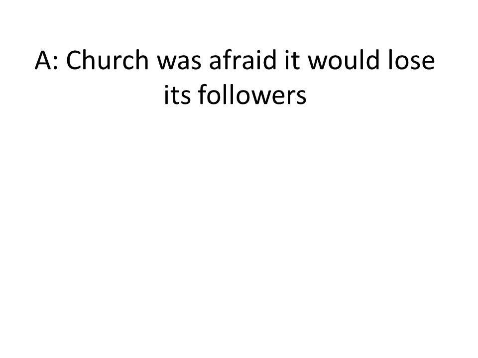 A: Church was afraid it would lose its followers