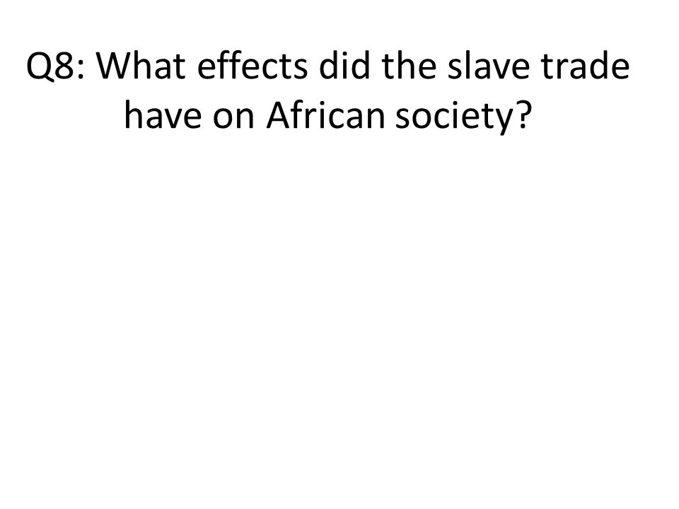 Q8: What effects did the slave trade have on African society