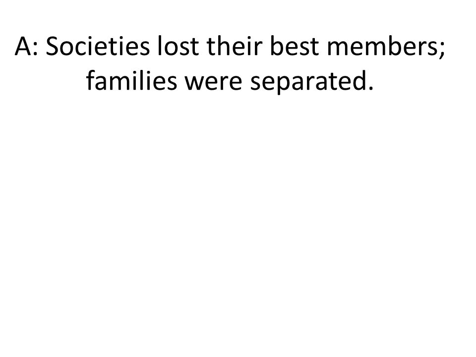 A: Societies lost their best members; families were separated.