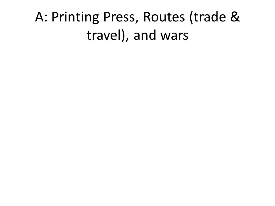 A: Printing Press, Routes (trade & travel), and wars