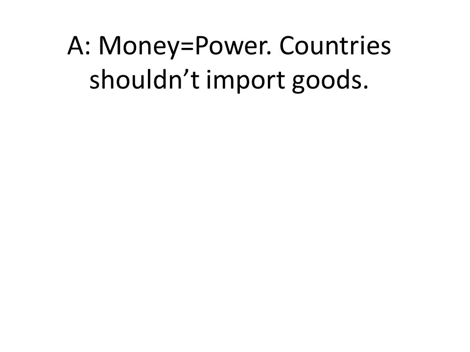 A: Money=Power. Countries shouldn't import goods.