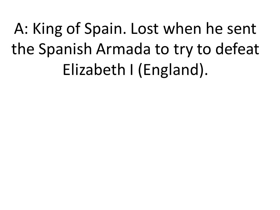 A: King of Spain. Lost when he sent the Spanish Armada to try to defeat Elizabeth I (England).