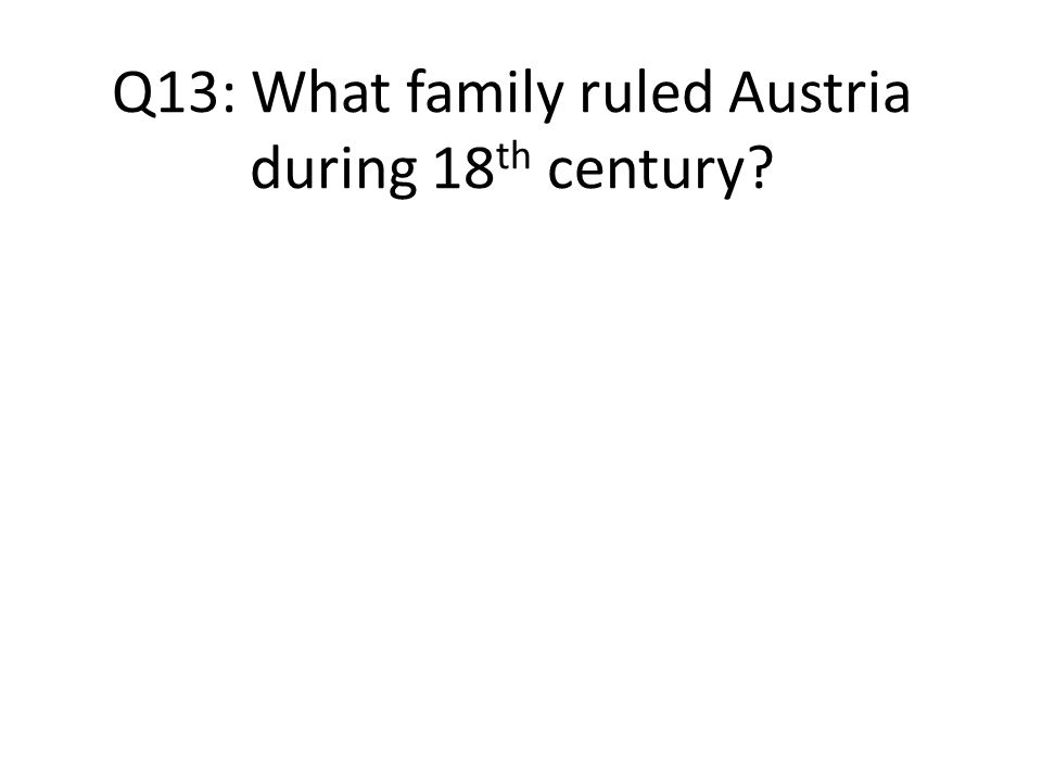 Q13: What family ruled Austria during 18 th century