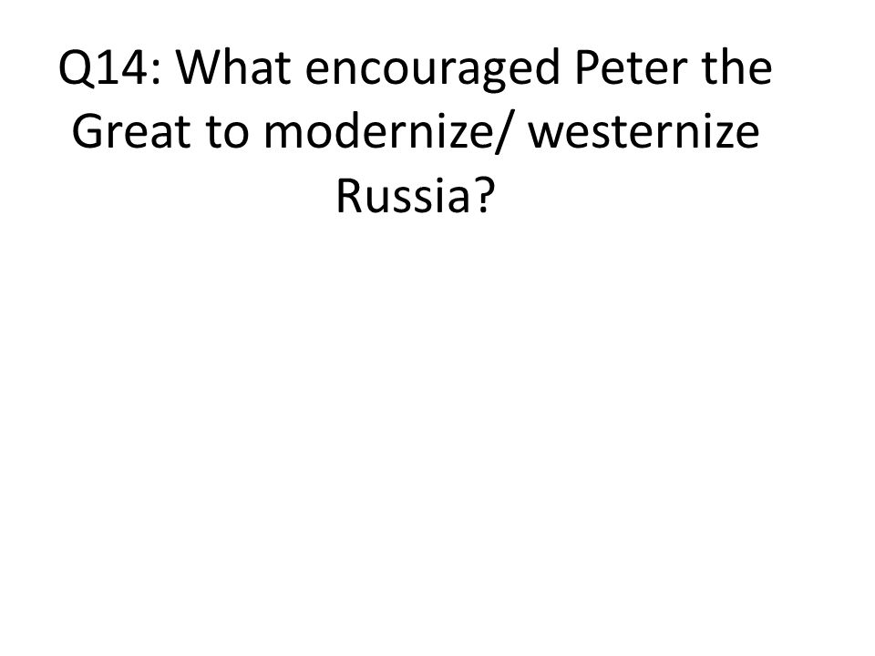 Q14: What encouraged Peter the Great to modernize/ westernize Russia