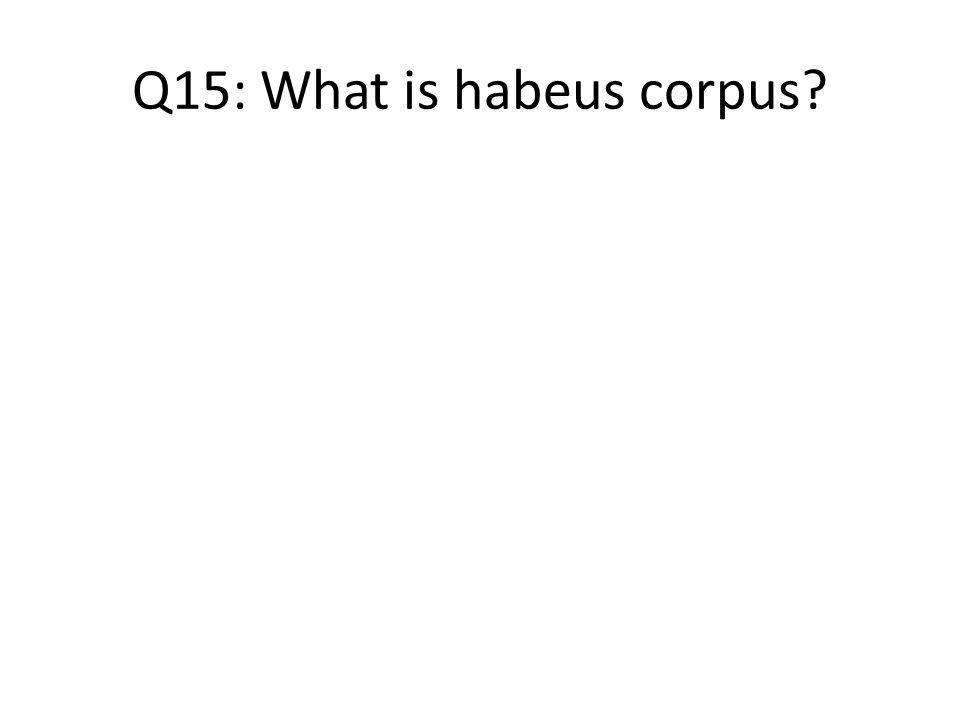 Q15: What is habeus corpus