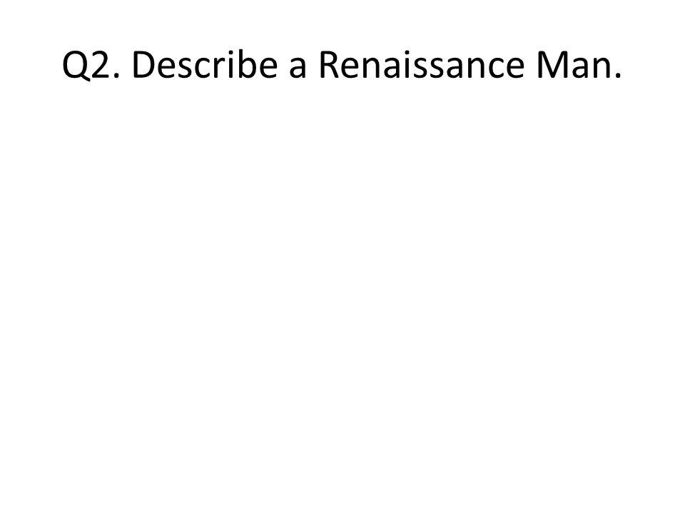 Q2. Describe a Renaissance Man.