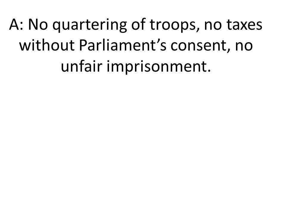 A: No quartering of troops, no taxes without Parliament's consent, no unfair imprisonment.