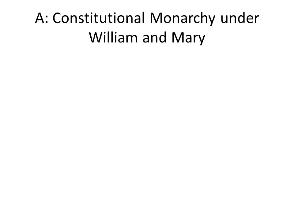A: Constitutional Monarchy under William and Mary