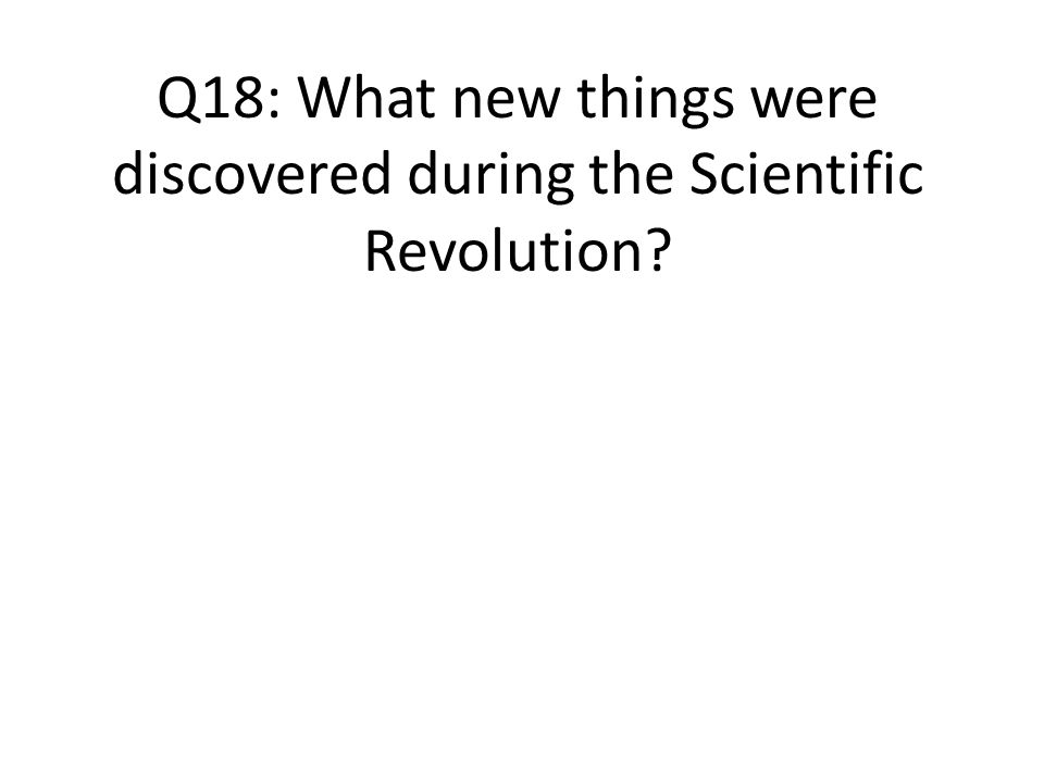 Q18: What new things were discovered during the Scientific Revolution