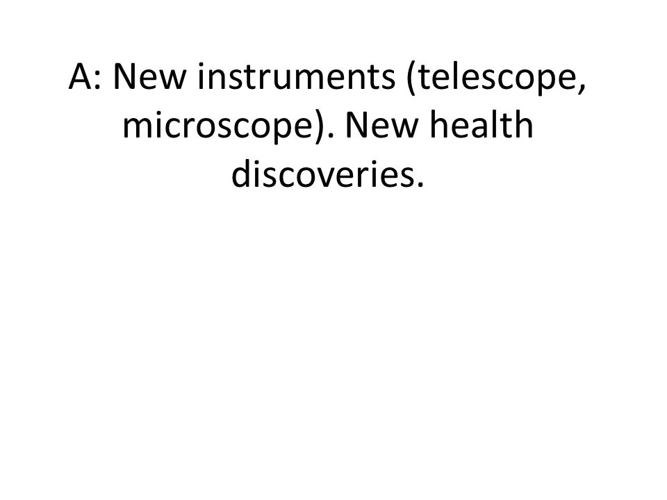 A: New instruments (telescope, microscope). New health discoveries.