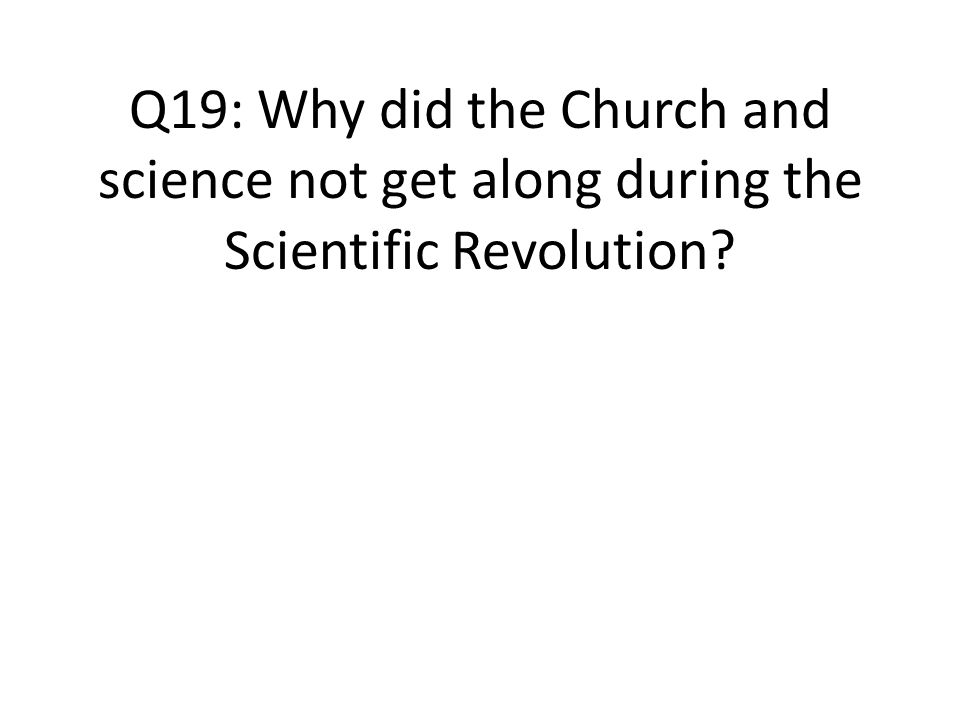 Q19: Why did the Church and science not get along during the Scientific Revolution