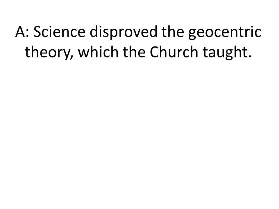 A: Science disproved the geocentric theory, which the Church taught.