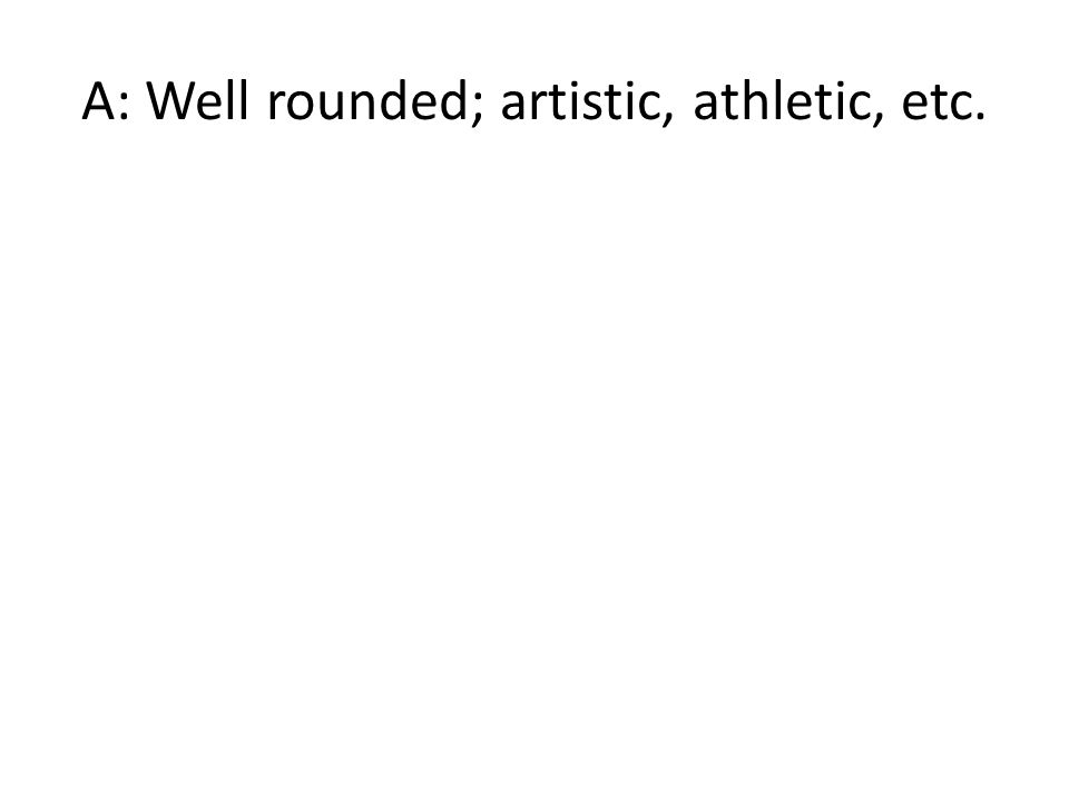 A: Well rounded; artistic, athletic, etc.