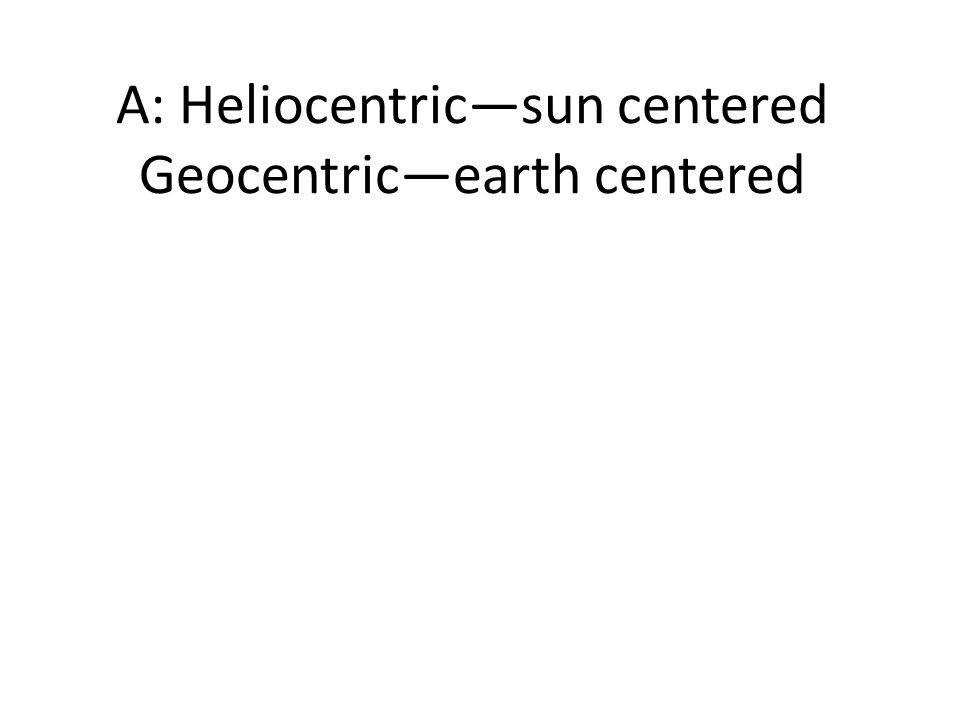 A: Heliocentric—sun centered Geocentric—earth centered