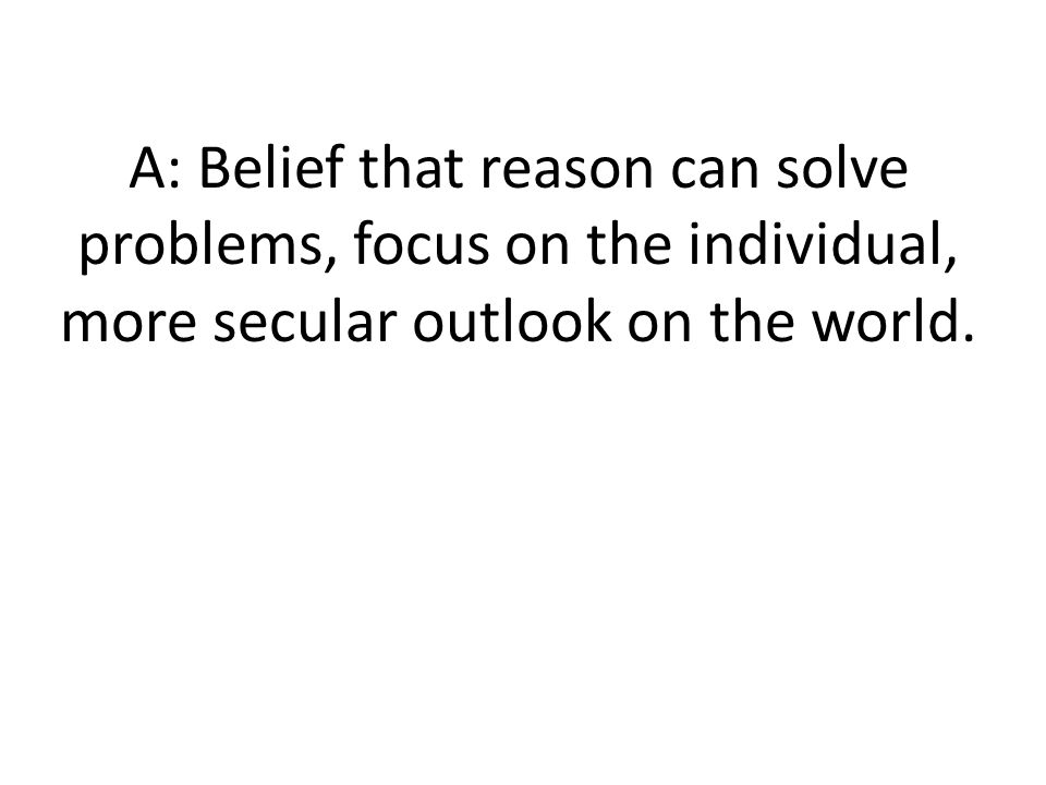 A: Belief that reason can solve problems, focus on the individual, more secular outlook on the world.
